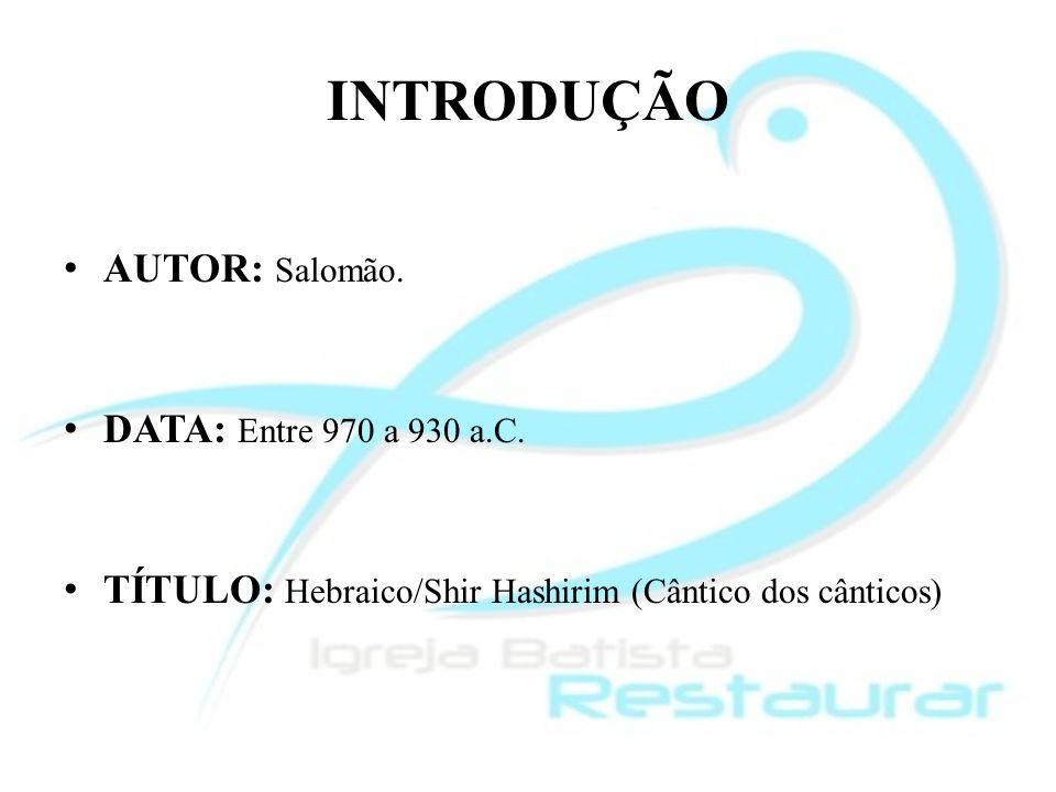 INTRODUÇÃO AUTOR: Salomão. DATA: Entre 970 a 930 a.C. TÍTULO: Hebraico/Shir Hashirim (Cântico dos cânticos)