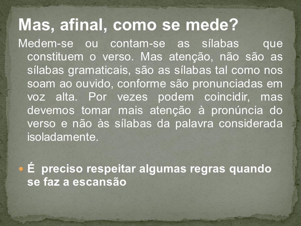 Mas, afinal, como se mede? Medem-se ou contam-se as sílabas que constituem o verso. Mas atenção, não são as sílabas gramaticais, são as sílabas tal co