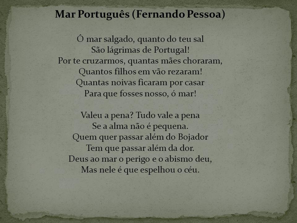 Mar Português (Fernando Pessoa) Ó mar salgado, quanto do teu sal São lágrimas de Portugal! Por te cruzarmos, quantas mães choraram, Quantos filhos em