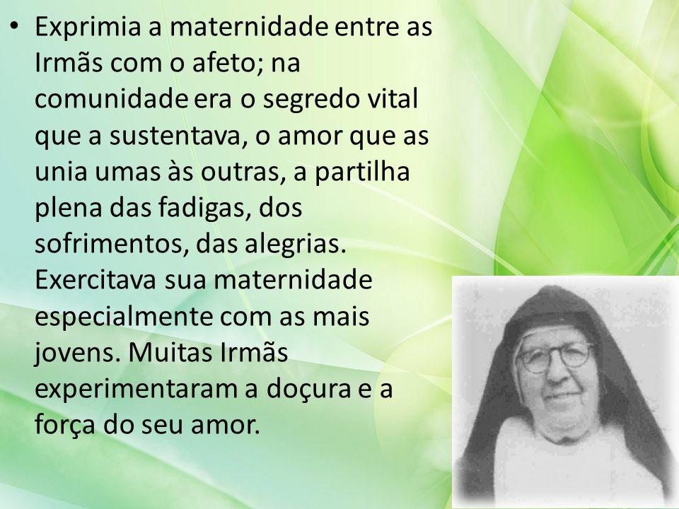 Exprimia a maternidade entre as Irmãs com o afeto; na comunidade era o segredo vital que a sustentava, o amor que as unia umas às outras, a partilha p