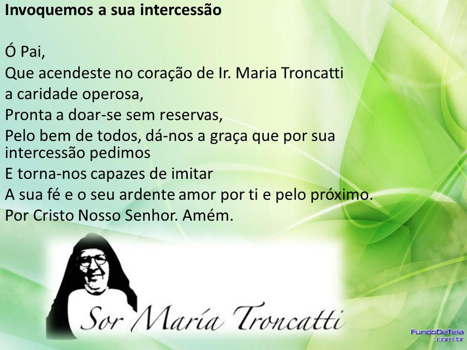 Invoquemos a sua intercessão Ó Pai, Que acendeste no coração de Ir. Maria Troncatti a caridade operosa, Pronta a doar-se sem reservas, Pelo bem de tod