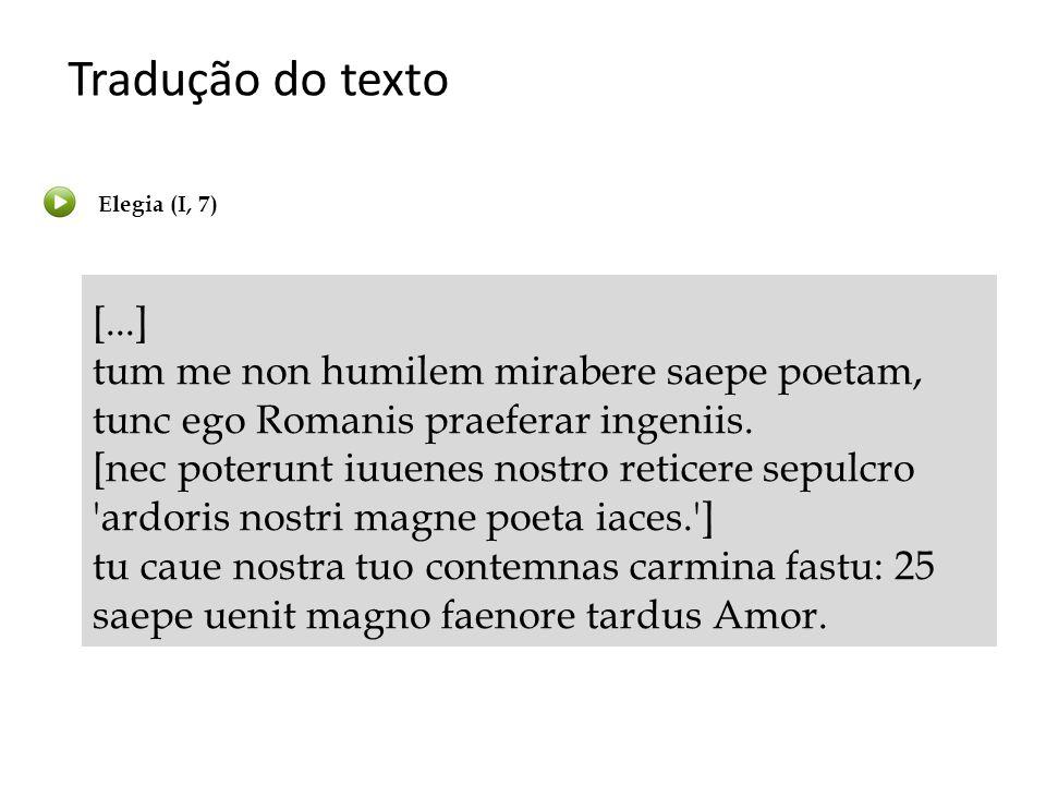 Tradução do texto Elegia (I, 7) [...] tum me non humilem mirabere saepe poetam, tunc ego Romanis praeferar ingeniis. [nec poterunt iuuenes nostro reti