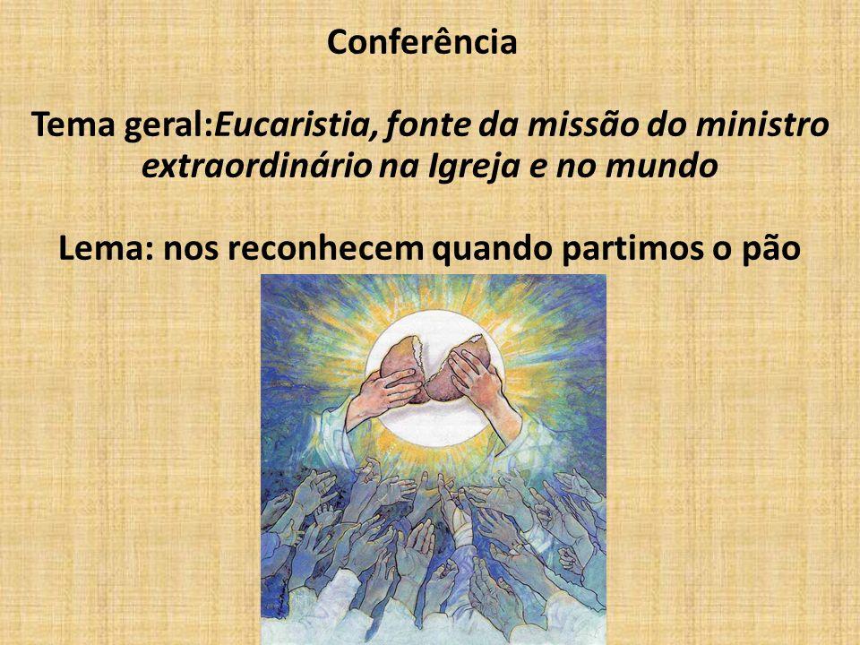 Conferência Tema geral:Eucaristia, fonte da missão do ministro extraordinário na Igreja e no mundo Lema: nos reconhecem quando partimos o pão