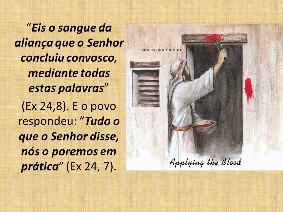 Eis o sangue da aliança que o Senhor concluiu convosco, mediante todas estas palavras (Ex 24,8). E o povo respondeu: Tudo o que o Senhor disse, nós o
