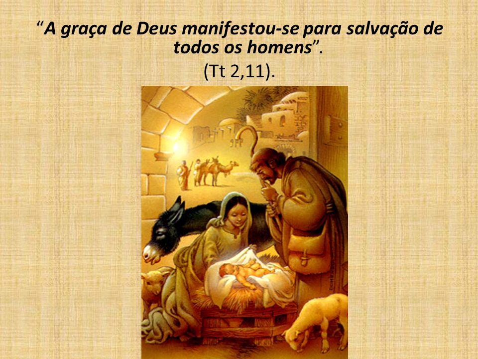 A graça de Deus manifestou-se para salvação de todos os homens. (Tt 2,11).