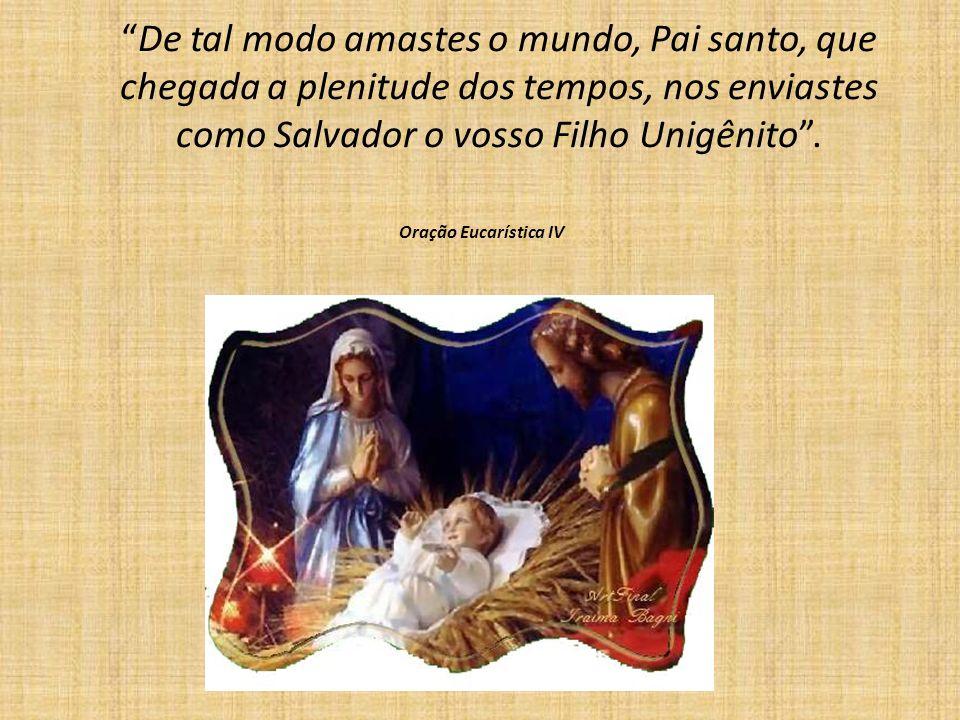 De tal modo amastes o mundo, Pai santo, que chegada a plenitude dos tempos, nos enviastes como Salvador o vosso Filho Unigênito. Oração Eucarística IV
