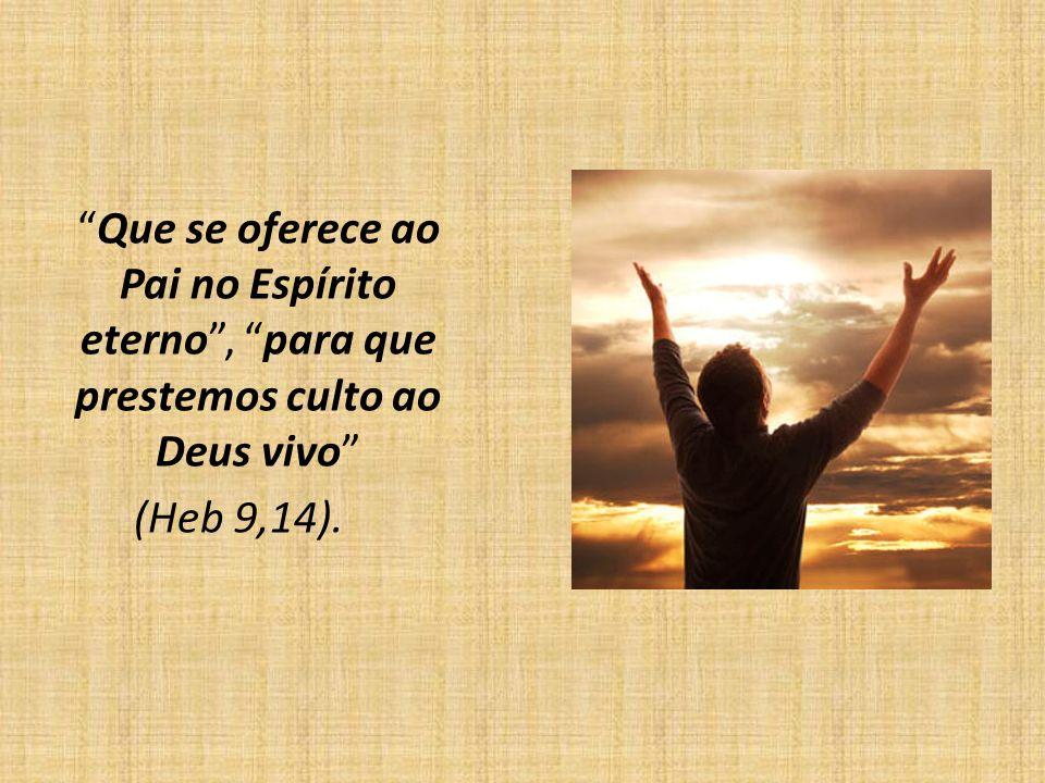 Que se oferece ao Pai no Espírito eterno, para que prestemos culto ao Deus vivo (Heb 9,14).