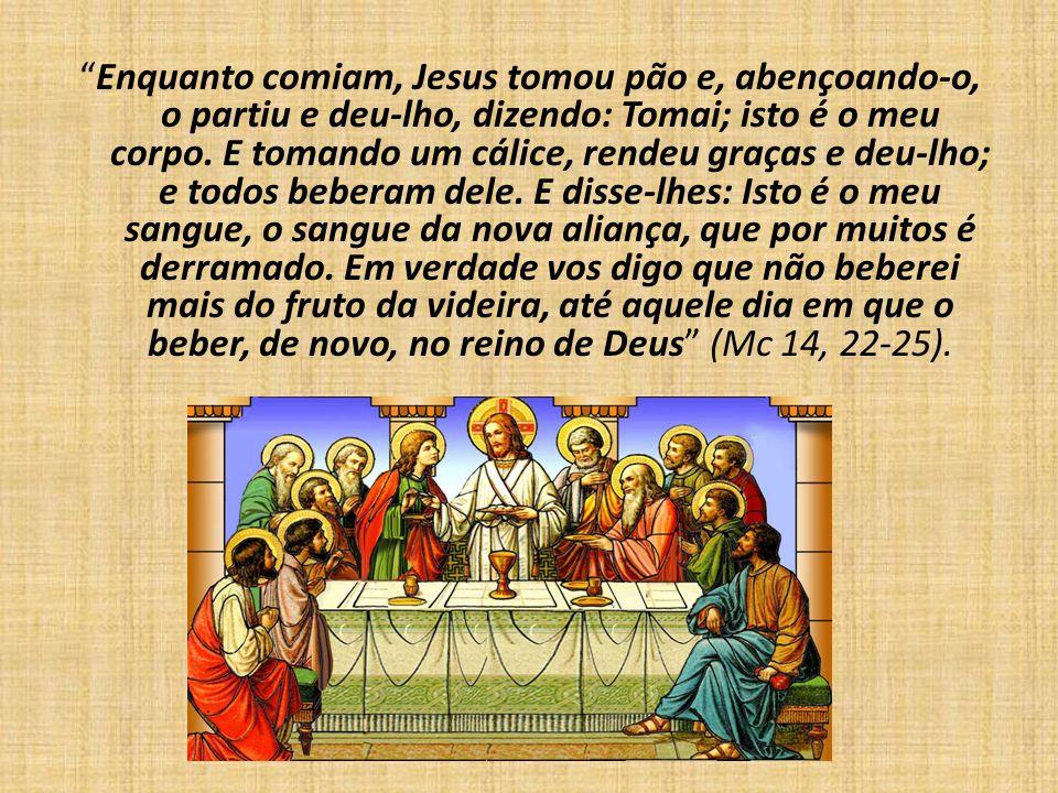 Enquanto comiam, Jesus tomou pão e, abençoando-o, o partiu e deu-lho, dizendo: Tomai; isto é o meu corpo. E tomando um cálice, rendeu graças e deu-lho