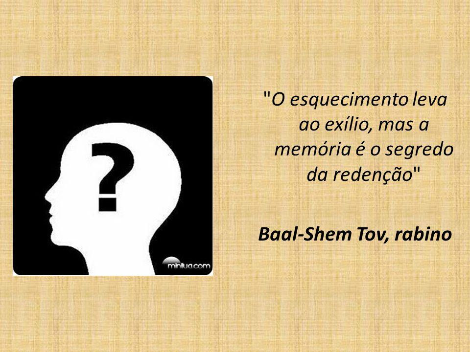 O esquecimento leva ao exílio, mas a memória é o segredo da redenção Baal-Shem Tov, rabino