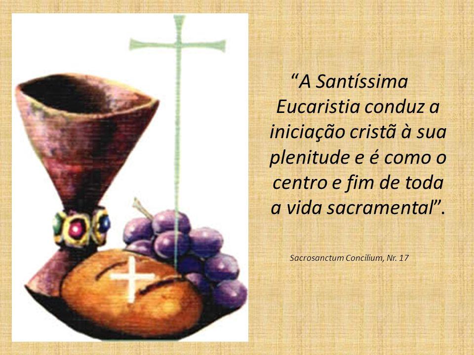 A Santíssima Eucaristia conduz a iniciação cristã à sua plenitude e é como o centro e fim de toda a vida sacramental. Sacrosanctum Concilium, Nr. 17