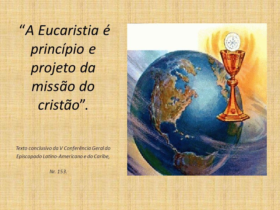 A Eucaristia é princípio e projeto da missão do cristão. Texto conclusivo da V Conferência Geral do Episcopado Latino-Americano e do Caribe, Nr. 153.