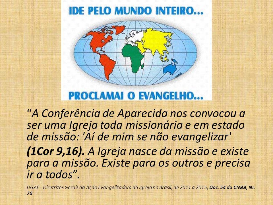A Conferência de Aparecida nos convocou a ser uma Igreja toda missionária e em estado de missão: 'Aí de mim se não evangelizar' (1Cor 9,16). A Igreja
