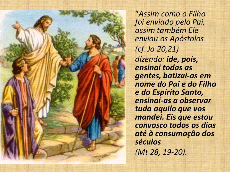 Assim como o Filho foi enviado pelo Pai, assim também Ele enviou os Apóstolos (cf. Jo 20,21) dizendo: ide, pois, ensinai todas as gentes, batizai-as e