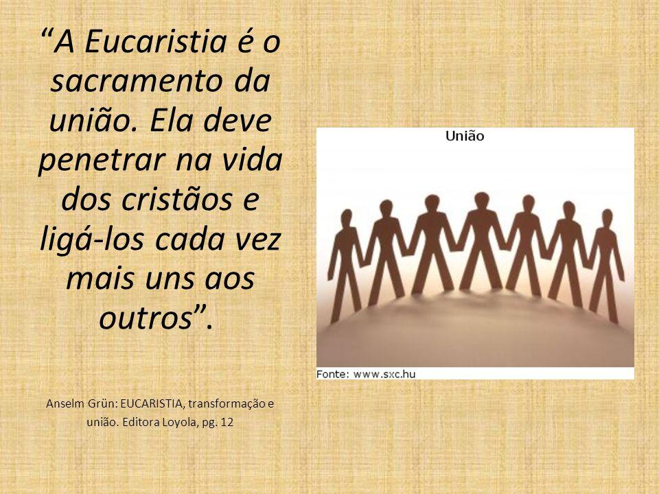 A Eucaristia é o sacramento da união. Ela deve penetrar na vida dos cristãos e ligá-los cada vez mais uns aos outros. Anselm Grün: EUCARISTIA, transfo