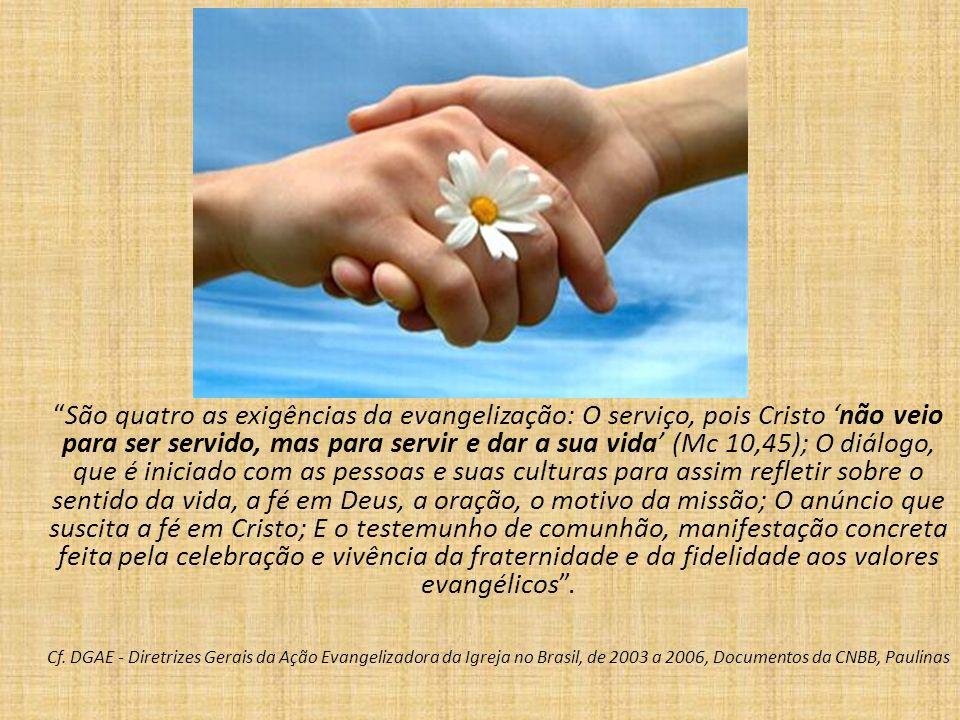 São quatro as exigências da evangelização: O serviço, pois Cristo não veio para ser servido, mas para servir e dar a sua vida (Mc 10,45); O diálogo, que é iniciado com as pessoas e suas culturas para assim refletir sobre o sentido da vida, a fé em Deus, a oração, o motivo da missão; O anúncio que suscita a fé em Cristo; E o testemunho de comunhão, manifestação concreta feita pela celebração e vivência da fraternidade e da fidelidade aos valores evangélicos.