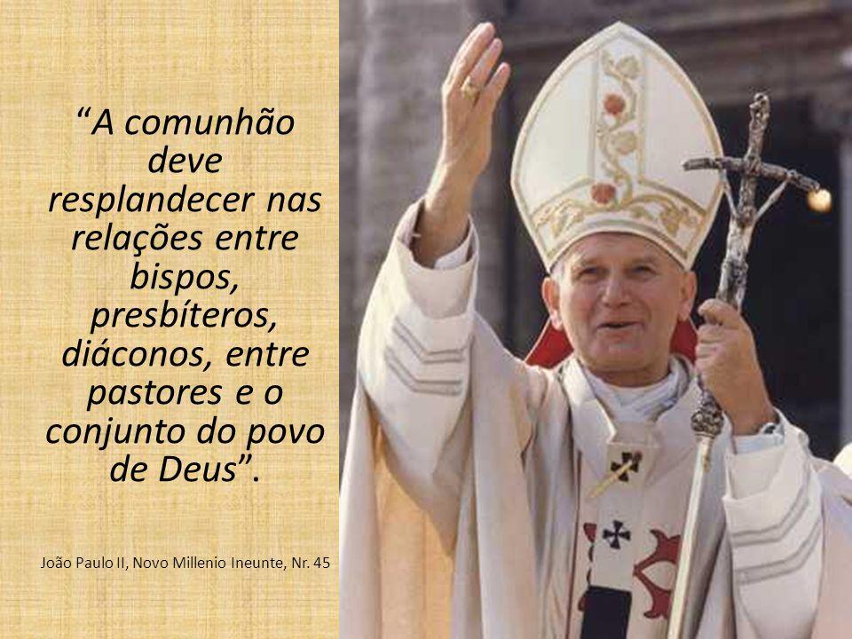 A comunhão deve resplandecer nas relações entre bispos, presbíteros, diáconos, entre pastores e o conjunto do povo de Deus. João Paulo II, Novo Millen