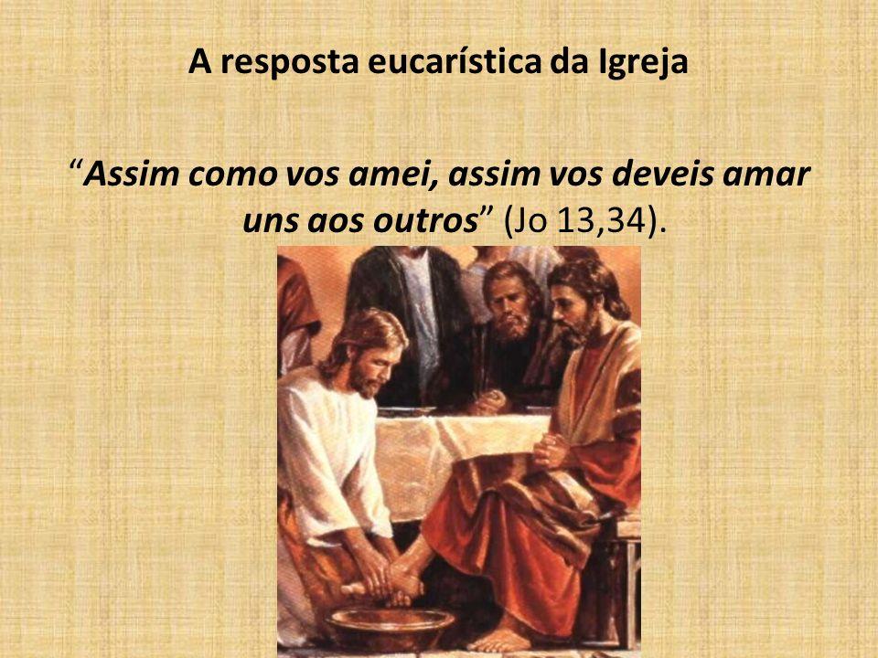 A resposta eucarística da Igreja Assim como vos amei, assim vos deveis amar uns aos outros (Jo 13,34).