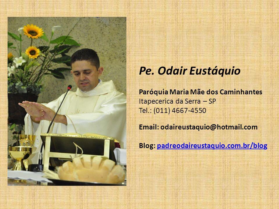 Pe. Odair Eustáquio Paróquia Maria Mãe dos Caminhantes Itapecerica da Serra – SP Tel.: (011) 4667-4550 Email: odaireustaquio@hotmail.com Blog: padreod