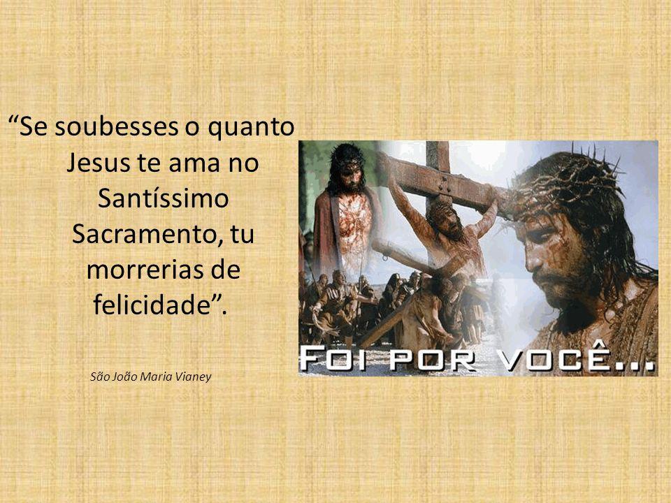 Se soubesses o quanto Jesus te ama no Santíssimo Sacramento, tu morrerias de felicidade. São João Maria Vianey