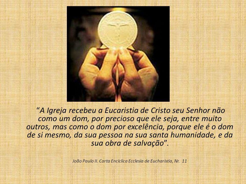 A Igreja recebeu a Eucaristia de Cristo seu Senhor não como um dom, por precioso que ele seja, entre muito outros, mas como o dom por excelência, porque ele é o dom de si mesmo, da sua pessoa na sua santa humanidade, e da sua obra de salvação.