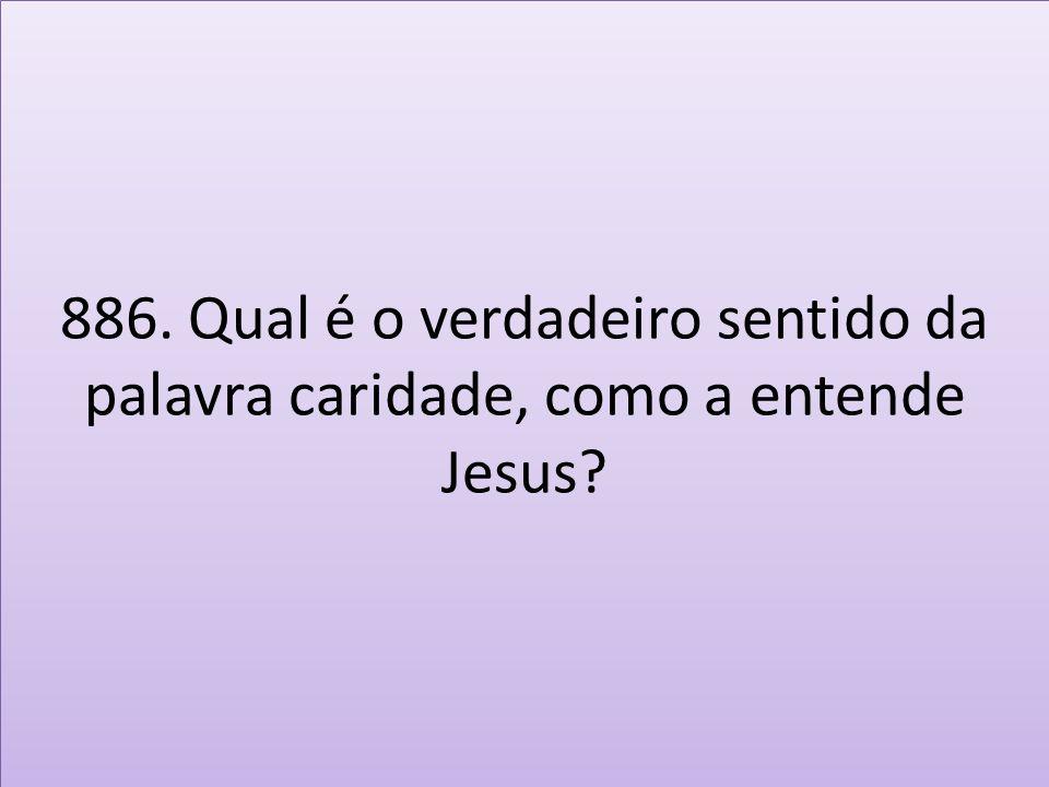 886. Qual é o verdadeiro sentido da palavra caridade, como a entende Jesus?