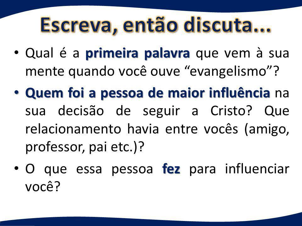 primeira palavra Qual é a primeira palavra que vem à sua mente quando você ouve evangelismo? Quem foi a pessoa de maior influência Quem foi a pessoa d