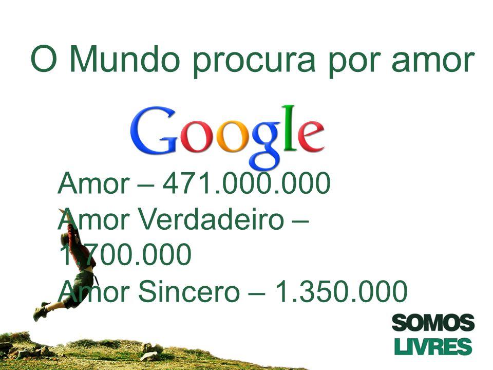 O Mundo procura por amor Amor – 471.000.000 Amor Verdadeiro – 1.700.000 Amor Sincero – 1.350.000