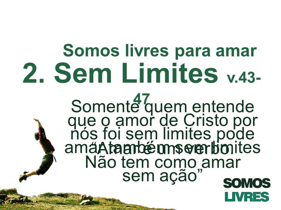 2. Sem Limites v.43- 47 Somente quem entende que o amor de Cristo por nós foi sem limites pode amar também sem limites Somos livres para amar Amar é u