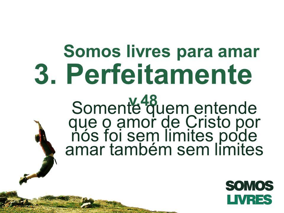 3. Perfeitamente v.48 Somente quem entende que o amor de Cristo por nós foi sem limites pode amar também sem limites Somos livres para amar