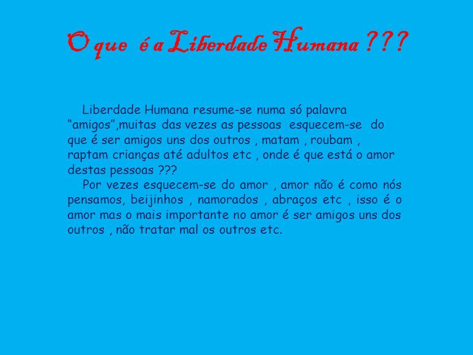 O que é a Liberdade Humana ??? Liberdade Humana resume-se numa só palavra amigos,muitas das vezes as pessoas esquecem-se do que é ser amigos uns dos o