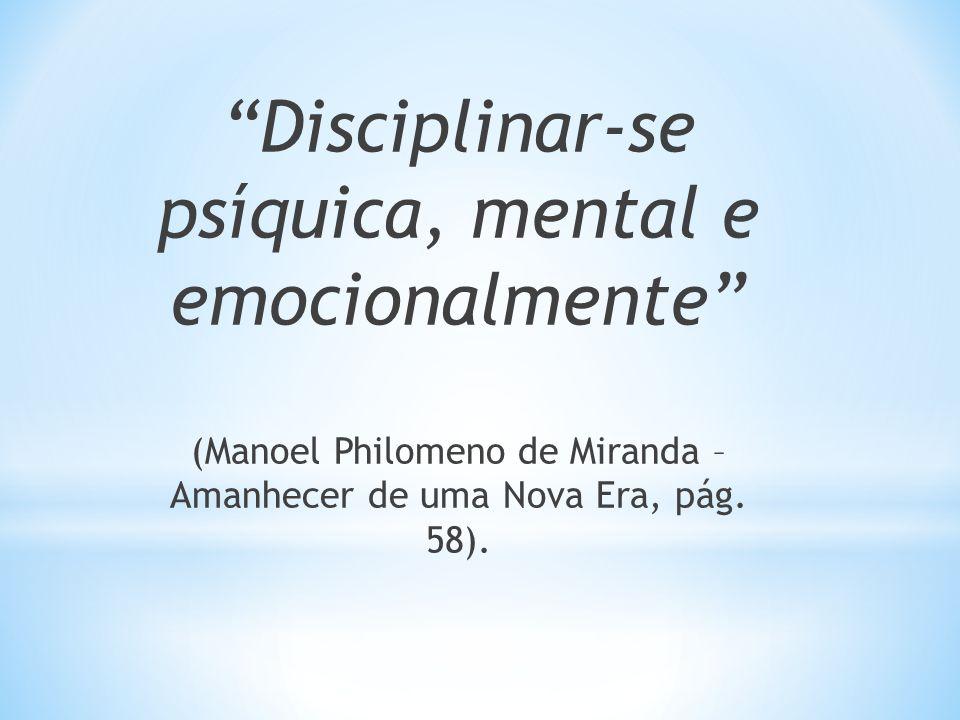 Disciplinar-se psíquica, mental e emocionalmente (Manoel Philomeno de Miranda – Amanhecer de uma Nova Era, pág. 58).