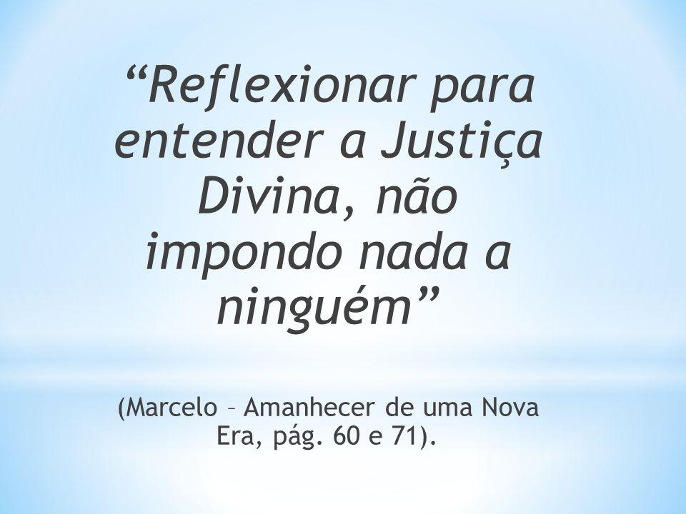 Reflexionar para entender a Justiça Divina, não impondo nada a ninguém (Marcelo – Amanhecer de uma Nova Era, pág. 60 e 71).