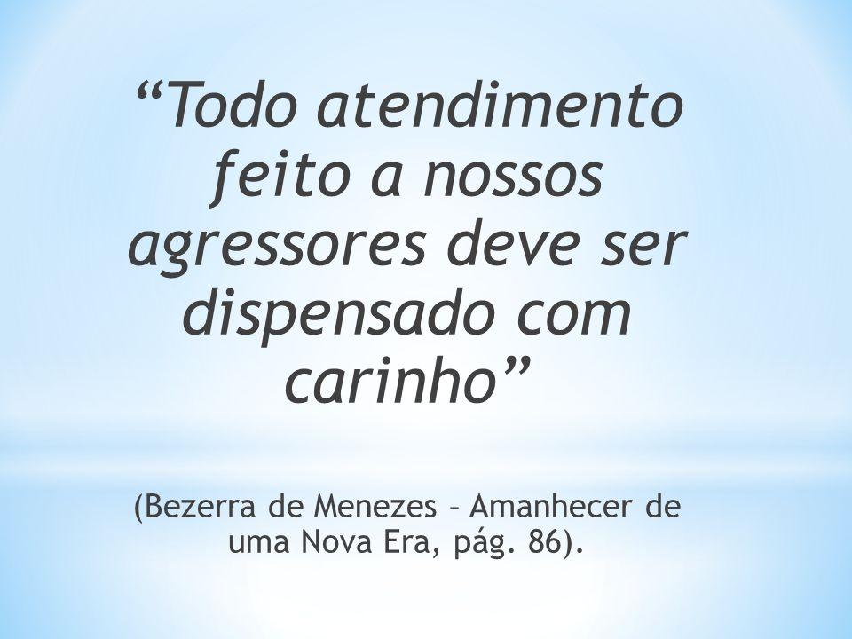 Todo atendimento feito a nossos agressores deve ser dispensado com carinho (Bezerra de Menezes – Amanhecer de uma Nova Era, pág. 86).