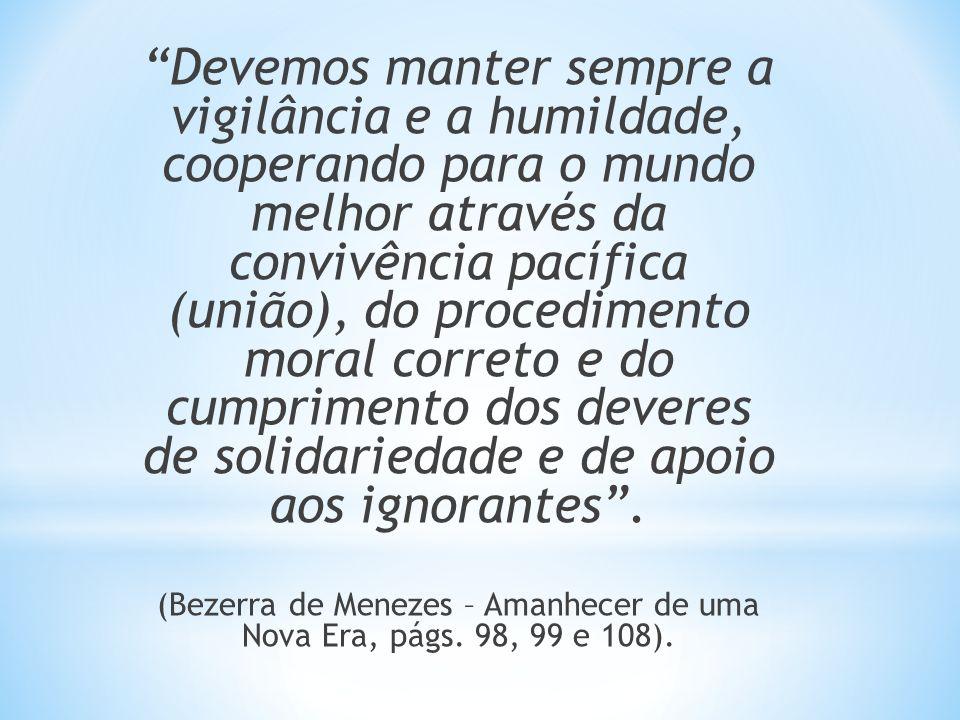 Devemos manter sempre a vigilância e a humildade, cooperando para o mundo melhor através da convivência pacífica (união), do procedimento moral corret