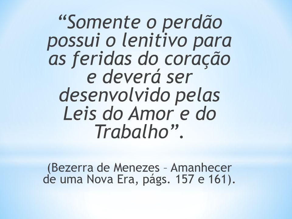 Somente o perdão possui o lenitivo para as feridas do coração e deverá ser desenvolvido pelas Leis do Amor e do Trabalho. (Bezerra de Menezes – Amanhe