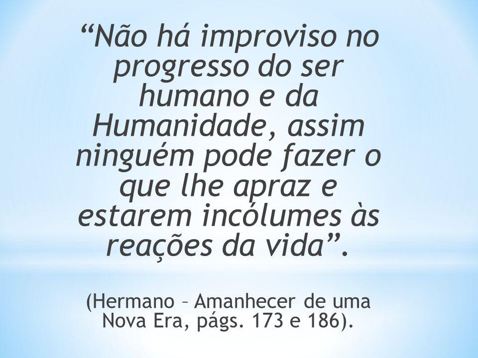 Não há improviso no progresso do ser humano e da Humanidade, assim ninguém pode fazer o que lhe apraz e estarem incólumes às reações da vida. (Hermano