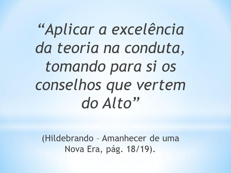Aplicar a excelência da teoria na conduta, tomando para si os conselhos que vertem do Alto (Hildebrando – Amanhecer de uma Nova Era, pág. 18/19).
