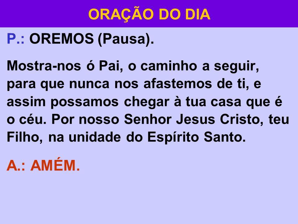P.: OREMOS (Pausa). Mostra-nos ó Pai, o caminho a seguir, para que nunca nos afastemos de ti, e assim possamos chegar à tua casa que é o céu. Por noss