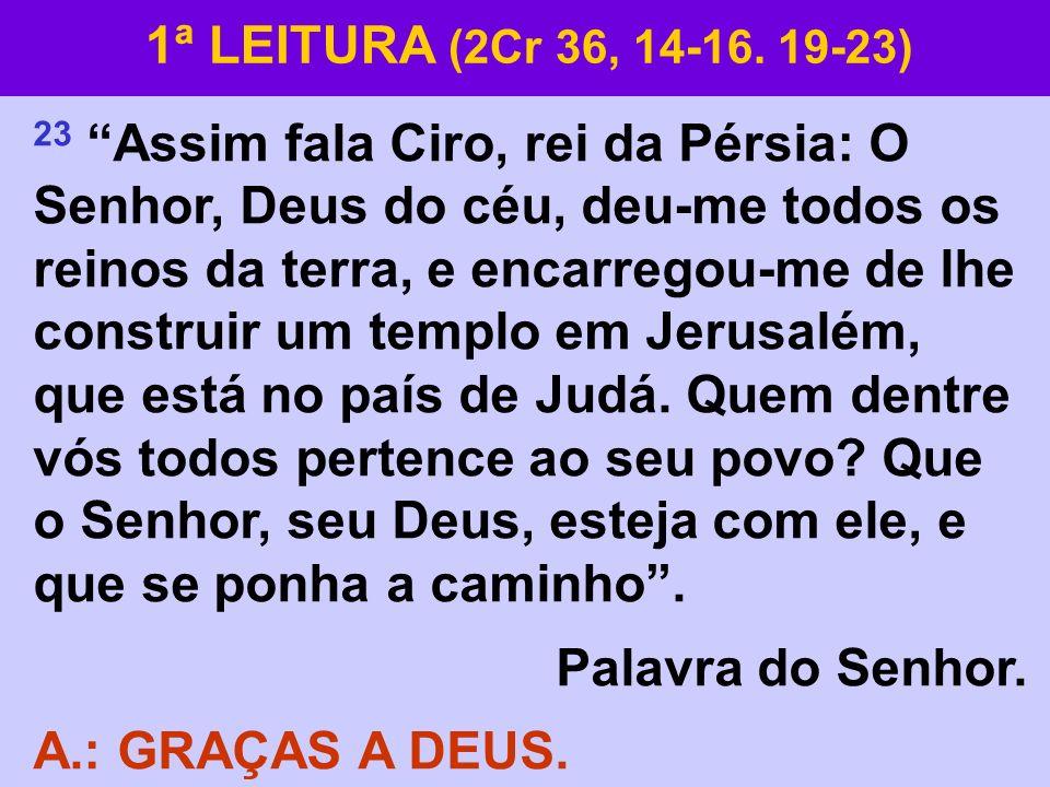 23 Assim fala Ciro, rei da Pérsia: O Senhor, Deus do céu, deu-me todos os reinos da terra, e encarregou-me de lhe construir um templo em Jerusalém, qu