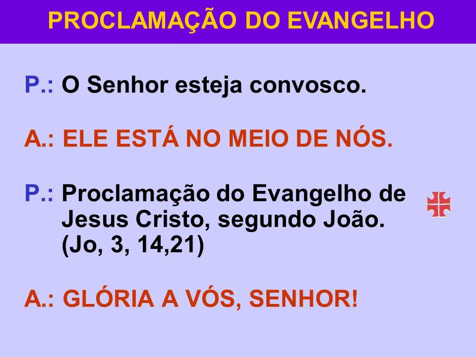 P.:O Senhor esteja convosco. A.: ELE ESTÁ NO MEIO DE NÓS. P.:Proclamação do Evangelho de Jesus Cristo, segundo João. (Jo, 3, 14,21) A.: GLÓRIA A VÓS,