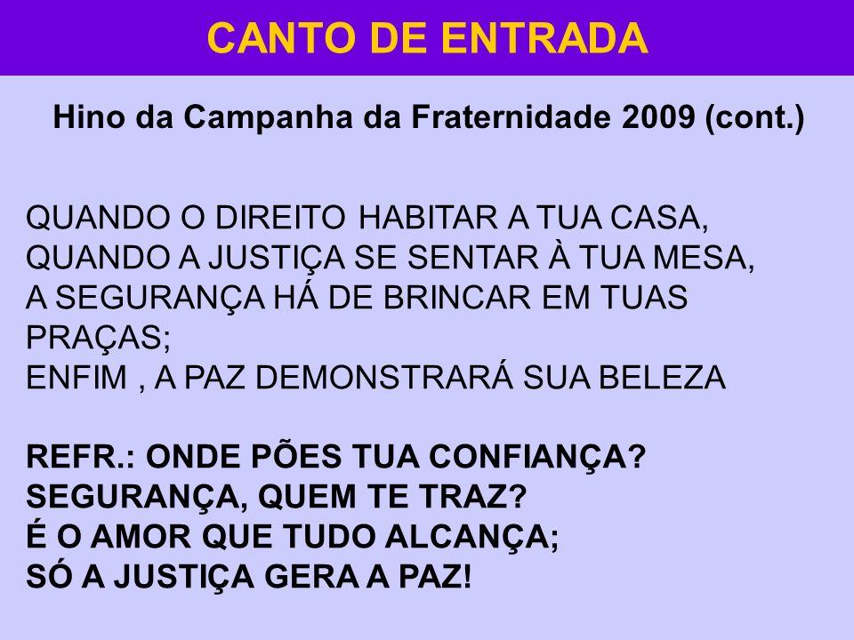 CANTO DE ENTRADA Hino da Campanha da Fraternidade 2009 (cont.) QUANDO O DIREITO HABITAR A TUA CASA, QUANDO A JUSTIÇA SE SENTAR À TUA MESA, A SEGURANÇA