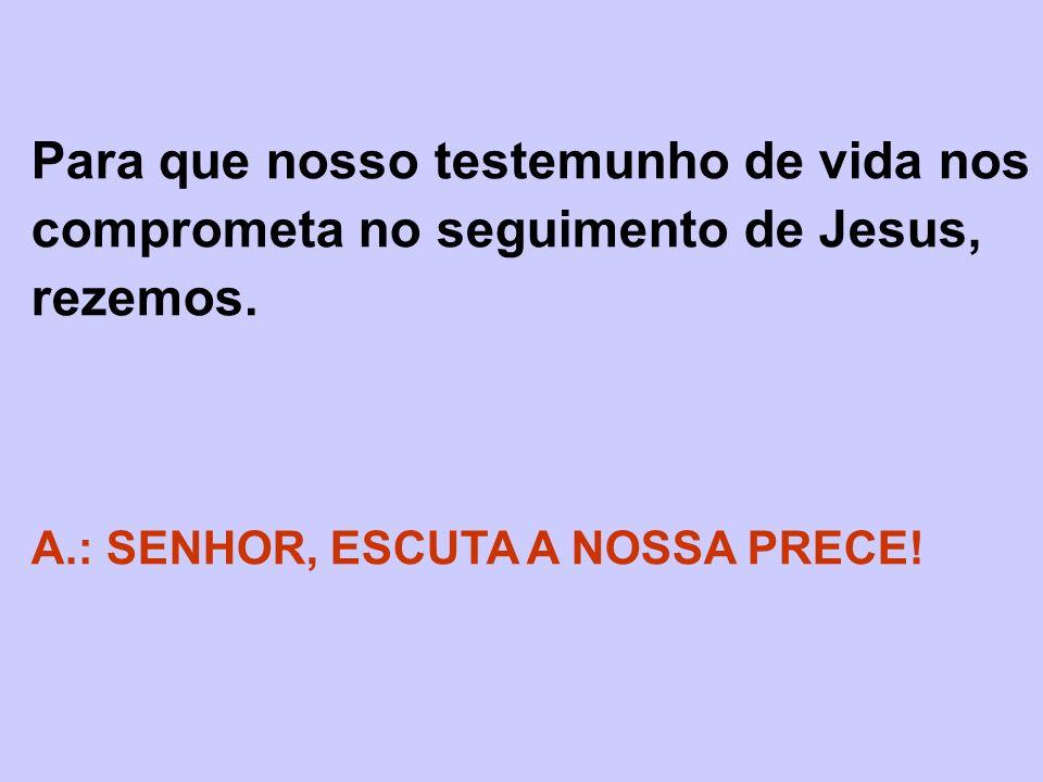 Para que nosso testemunho de vida nos comprometa no seguimento de Jesus, rezemos. A.: SENHOR, ESCUTA A NOSSA PRECE!