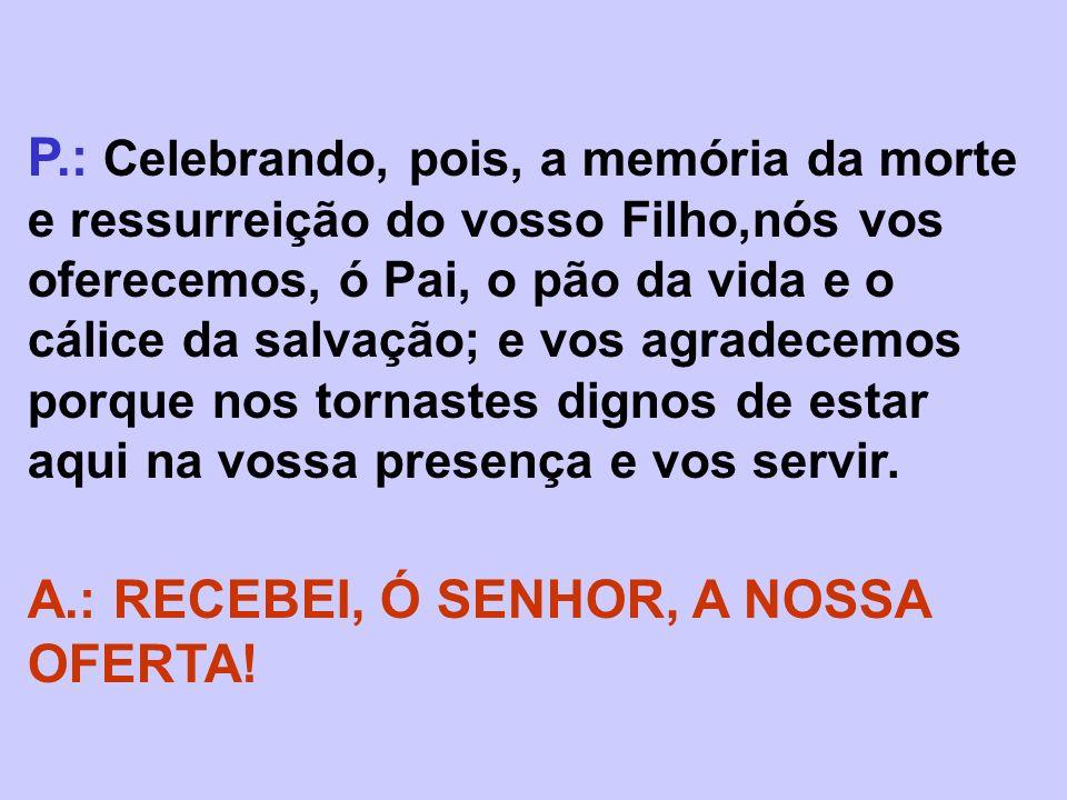 P.: Celebrando, pois, a memória da morte e ressurreição do vosso Filho,nós vos oferecemos, ó Pai, o pão da vida e o cálice da salvação; e vos agradece