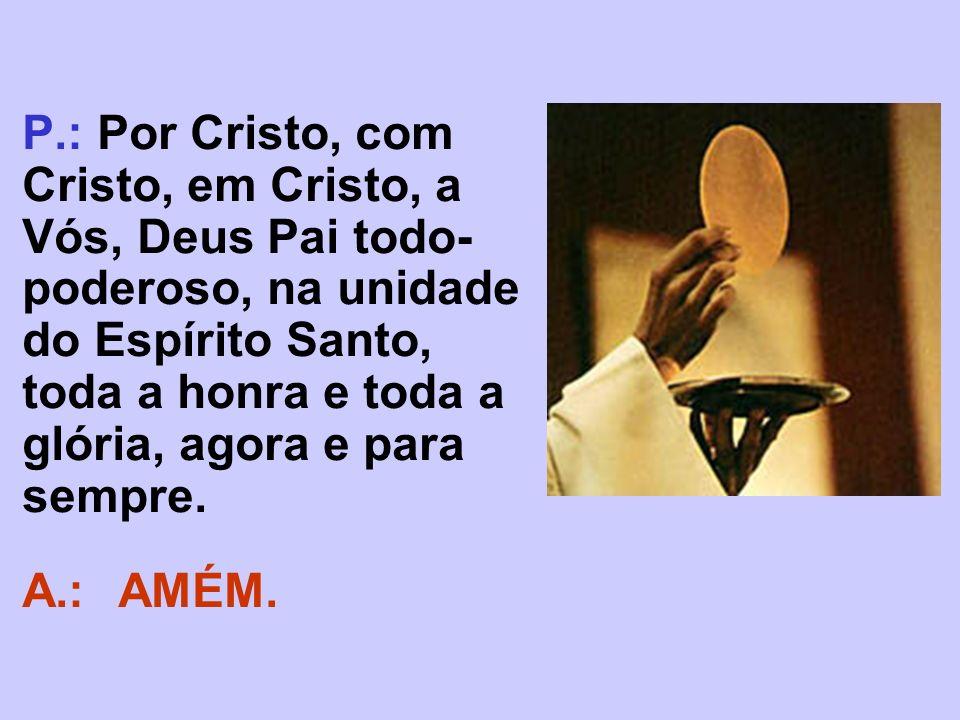 P.: Por Cristo, com Cristo, em Cristo, a Vós, Deus Pai todo- poderoso, na unidade do Espírito Santo, toda a honra e toda a glória, agora e para sempre