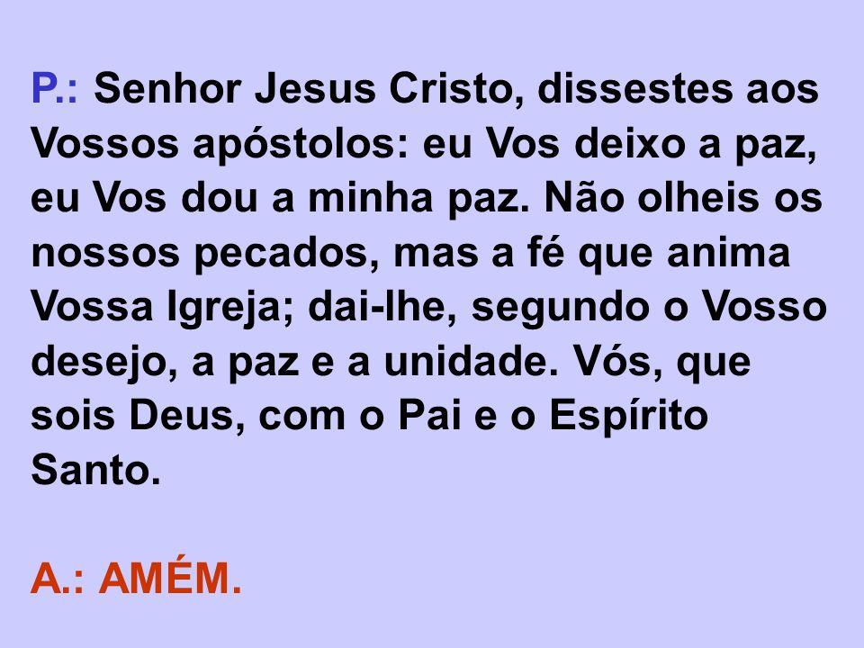 P.:Senhor Jesus Cristo, dissestes aos Vossos apóstolos: eu Vos deixo a paz, eu Vos dou a minha paz. Não olheis os nossos pecados, mas a fé que anima V