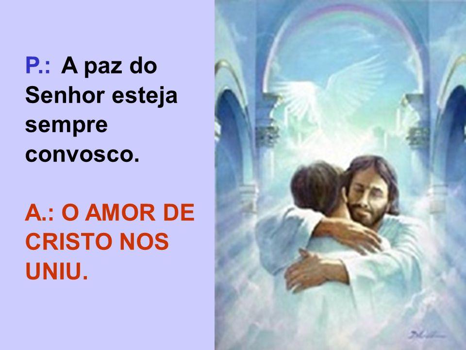 P.: A paz do Senhor esteja sempre convosco. A.:O AMOR DE CRISTO NOS UNIU.