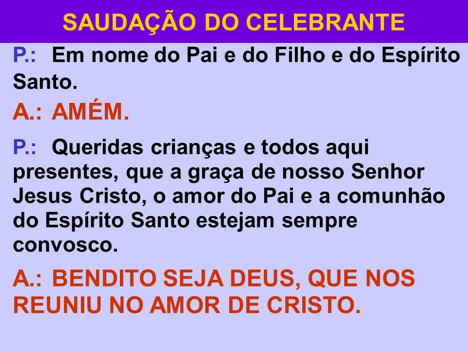 SAUDAÇÃO DO CELEBRANTE P.: Em nome do Pai e do Filho e do Espírito Santo. A.: AMÉM. P.: Queridas crianças e todos aqui presentes, que a graça de nosso