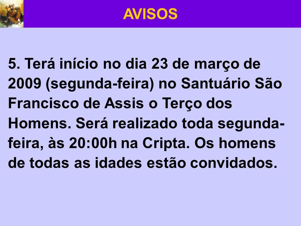 AVISOS 5. Terá início no dia 23 de março de 2009 (segunda-feira) no Santuário São Francisco de Assis o Terço dos Homens. Será realizado toda segunda-