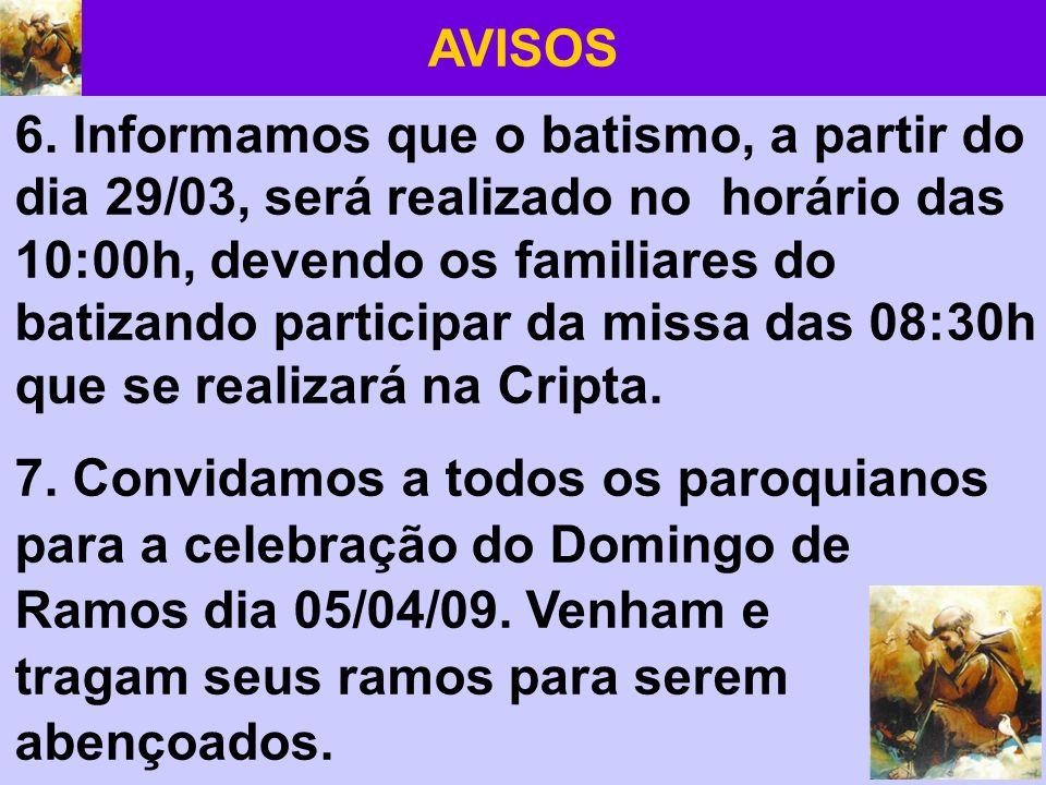 AVISOS 6. Informamos que o batismo, a partir do dia 29/03, será realizado no horário das 10:00h, devendo os familiares do batizando participar da miss