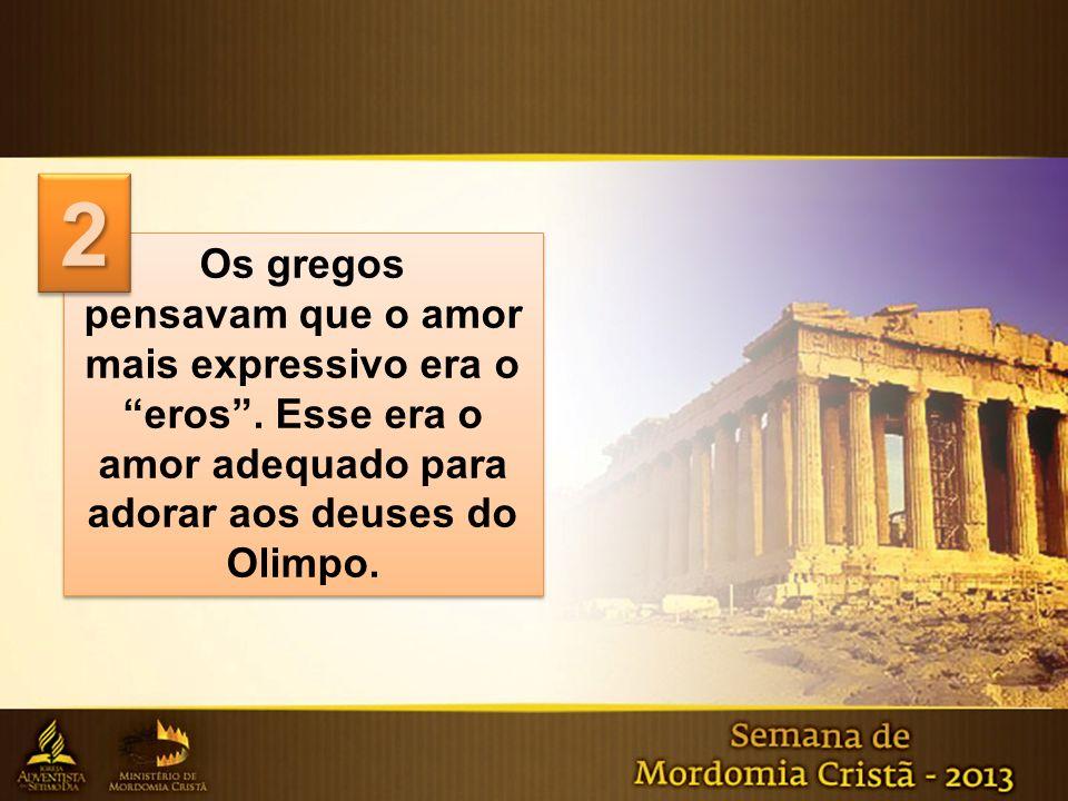 Os gregos pensavam que o amor mais expressivo era o eros. Esse era o amor adequado para adorar aos deuses do Olimpo. Os gregos pensavam que o amor mai